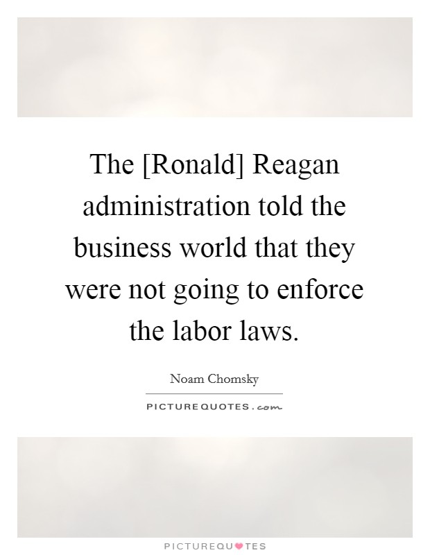 The [Ronald] Reagan administration told the business world that they were not going to enforce the labor laws Picture Quote #1