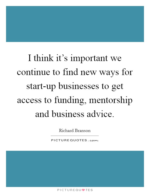 I think it's important we continue to find new ways for start-up businesses to get access to funding, mentorship and business advice Picture Quote #1