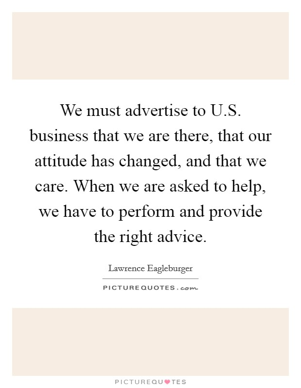 We must advertise to U.S. business that we are there, that our attitude has changed, and that we care. When we are asked to help, we have to perform and provide the right advice Picture Quote #1