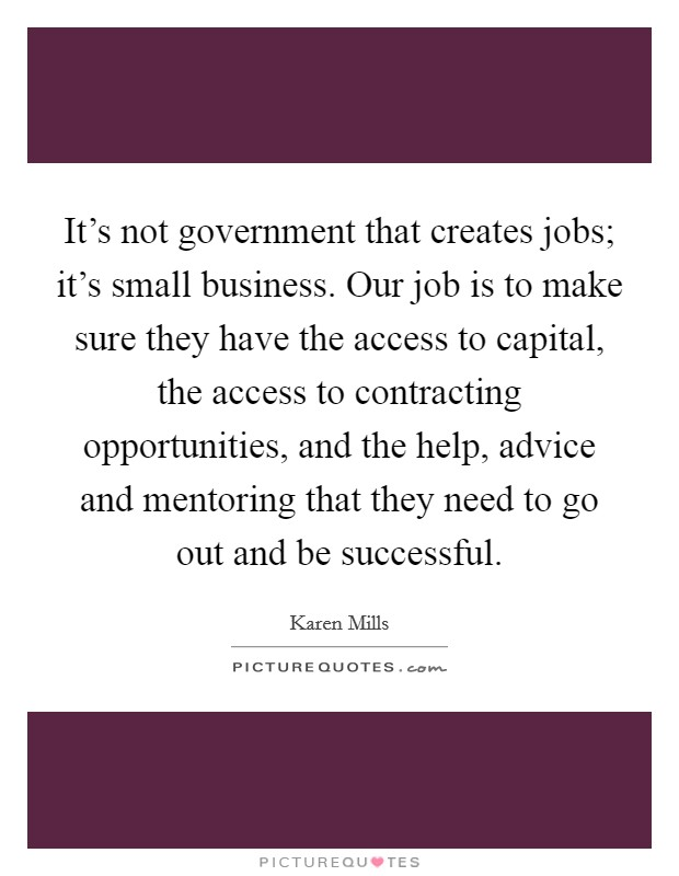 It's not government that creates jobs; it's small business. Our job is to make sure they have the access to capital, the access to contracting opportunities, and the help, advice and mentoring that they need to go out and be successful Picture Quote #1