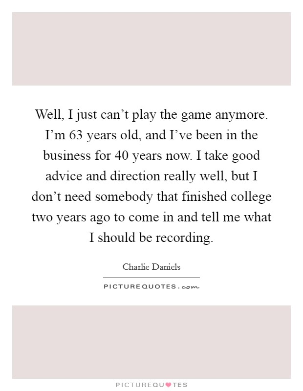Well, I just can't play the game anymore. I'm 63 years old, and I've been in the business for 40 years now. I take good advice and direction really well, but I don't need somebody that finished college two years ago to come in and tell me what I should be recording Picture Quote #1