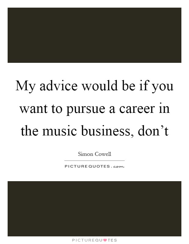 My advice would be if you want to pursue a career in the music business, don't Picture Quote #1