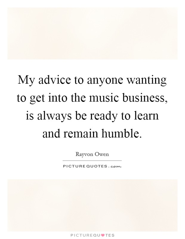 My advice to anyone wanting to get into the music business, is always be ready to learn and remain humble Picture Quote #1
