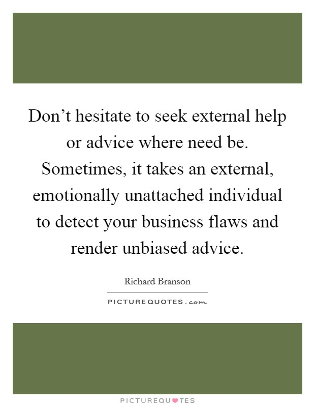 Don't hesitate to seek external help or advice where need be. Sometimes, it takes an external, emotionally unattached individual to detect your business flaws and render unbiased advice Picture Quote #1