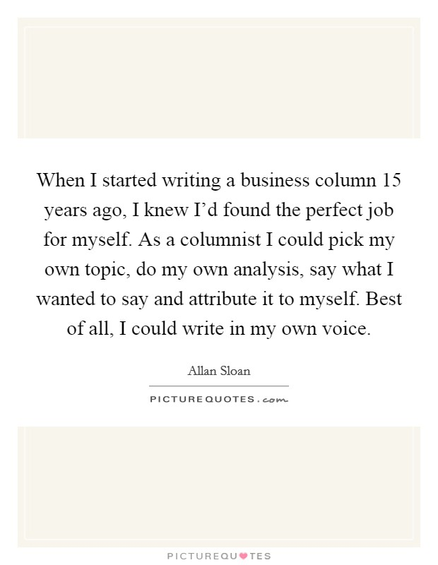 When I started writing a business column 15 years ago, I knew I'd found the perfect job for myself. As a columnist I could pick my own topic, do my own analysis, say what I wanted to say and attribute it to myself. Best of all, I could write in my own voice Picture Quote #1