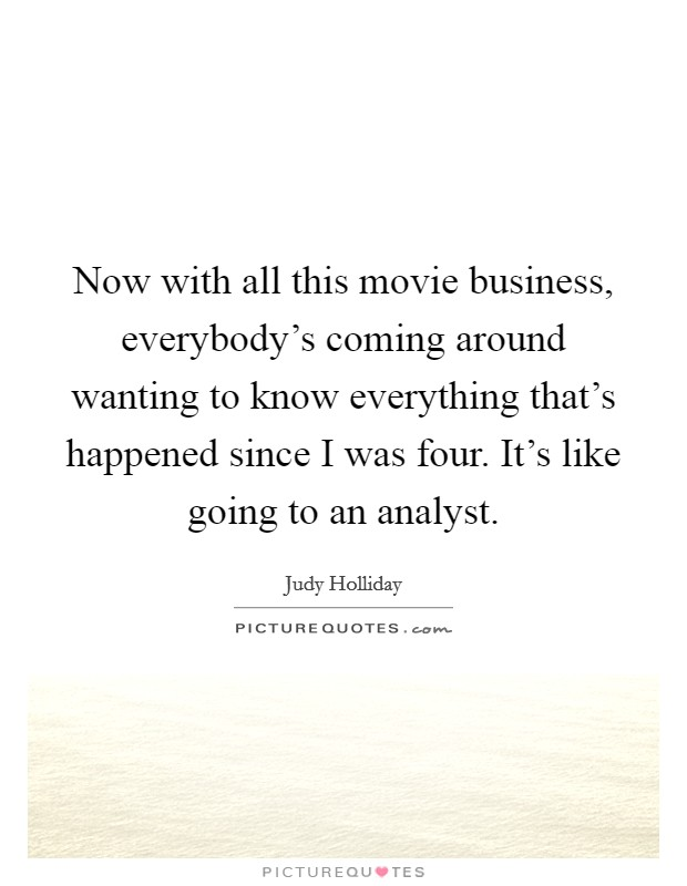 Now with all this movie business, everybody's coming around wanting to know everything that's happened since I was four. It's like going to an analyst Picture Quote #1