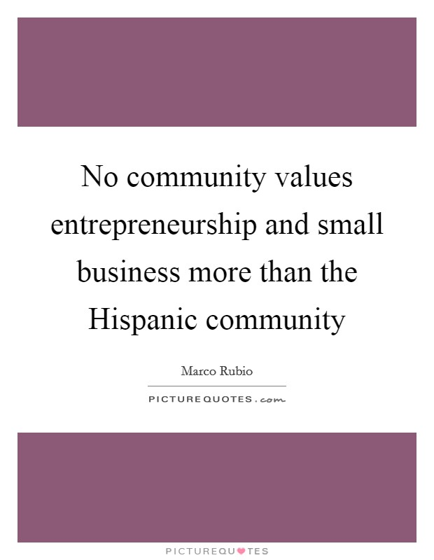 No Community Values Entrepreneurship And Small Business More Than The  Hispanic Community Picture Quote #1