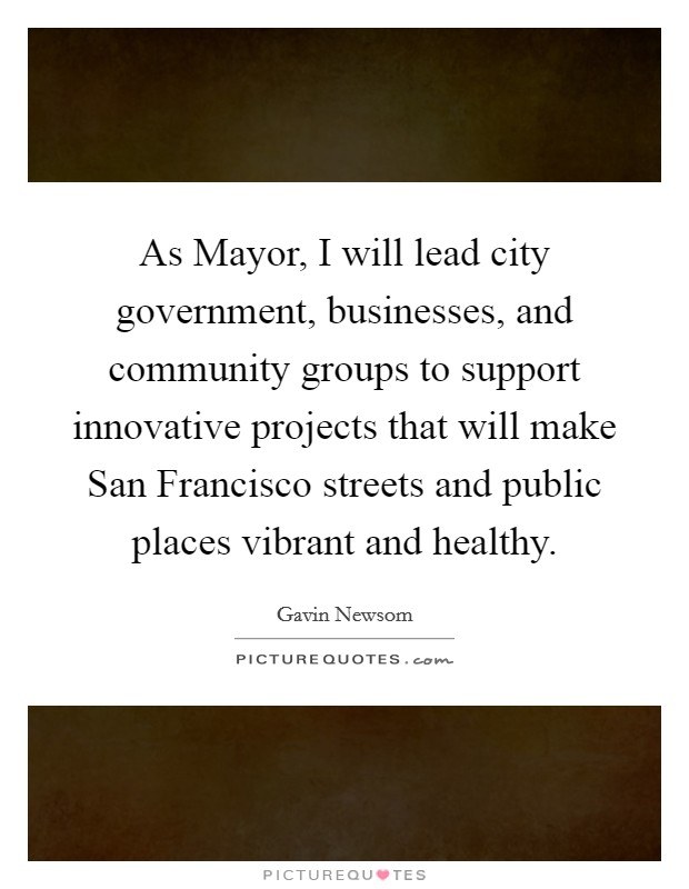 As Mayor, I will lead city government, businesses, and community groups to support innovative projects that will make San Francisco streets and public places vibrant and healthy Picture Quote #1