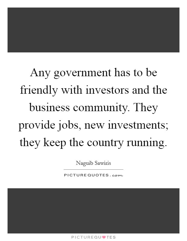 Any government has to be friendly with investors and the business community. They provide jobs, new investments; they keep the country running Picture Quote #1