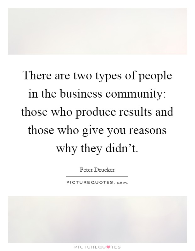 There are two types of people in the business community: those who produce results and those who give you reasons why they didn't Picture Quote #1