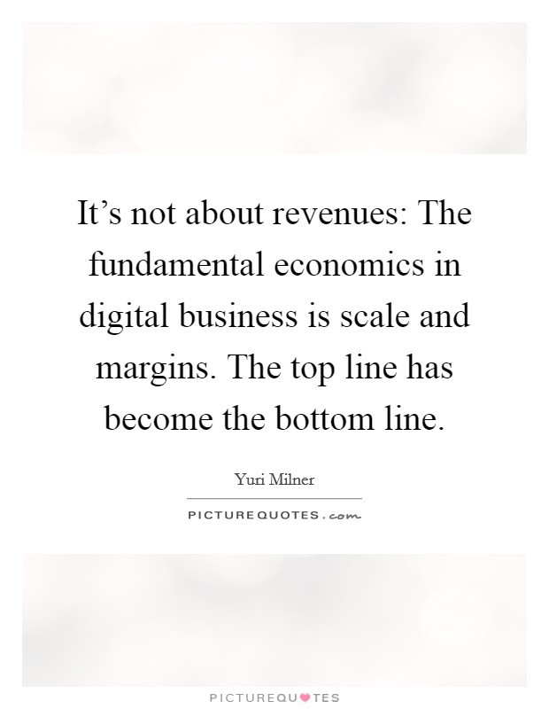 It's not about revenues: The fundamental economics in digital business is scale and margins. The top line has become the bottom line. Picture Quote #1