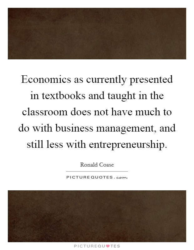Economics as currently presented in textbooks and taught in the classroom does not have much to do with business management, and still less with entrepreneurship Picture Quote #1