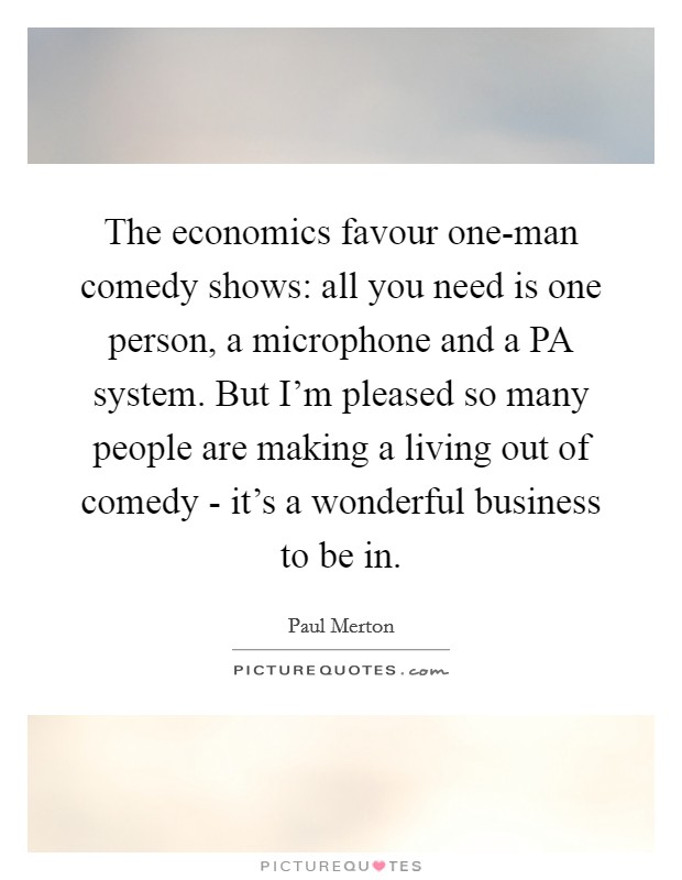 The economics favour one-man comedy shows: all you need is one person, a microphone and a PA system. But I'm pleased so many people are making a living out of comedy - it's a wonderful business to be in. Picture Quote #1