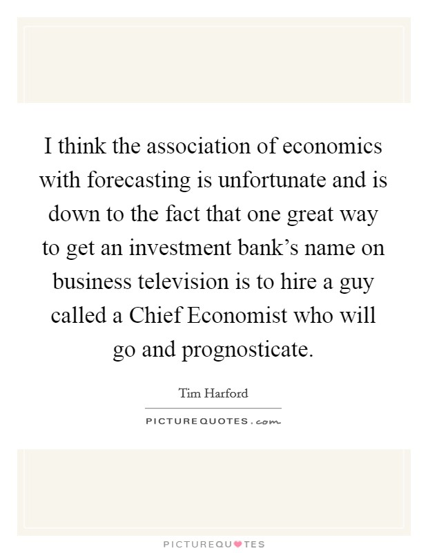 I think the association of economics with forecasting is unfortunate and is down to the fact that one great way to get an investment bank's name on business television is to hire a guy called a Chief Economist who will go and prognosticate. Picture Quote #1