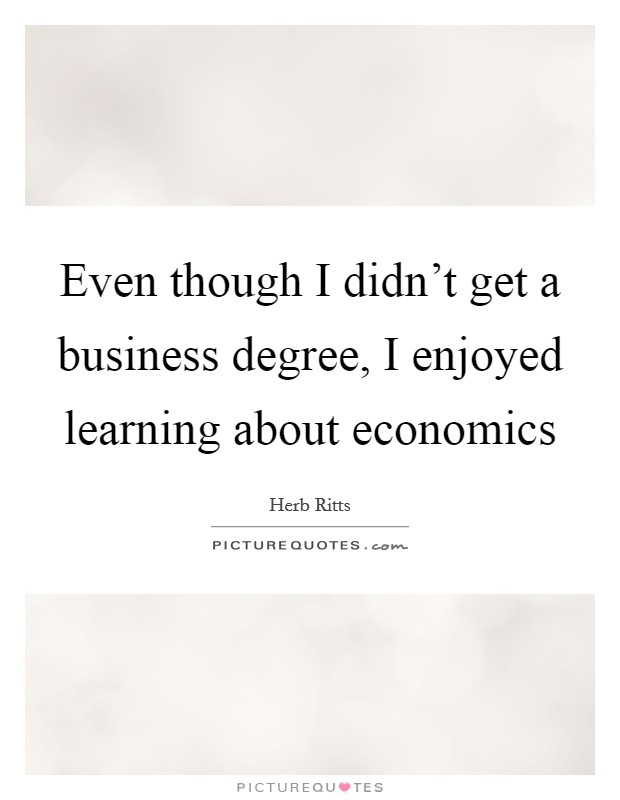 Even though I didn't get a business degree, I enjoyed learning about economics Picture Quote #1