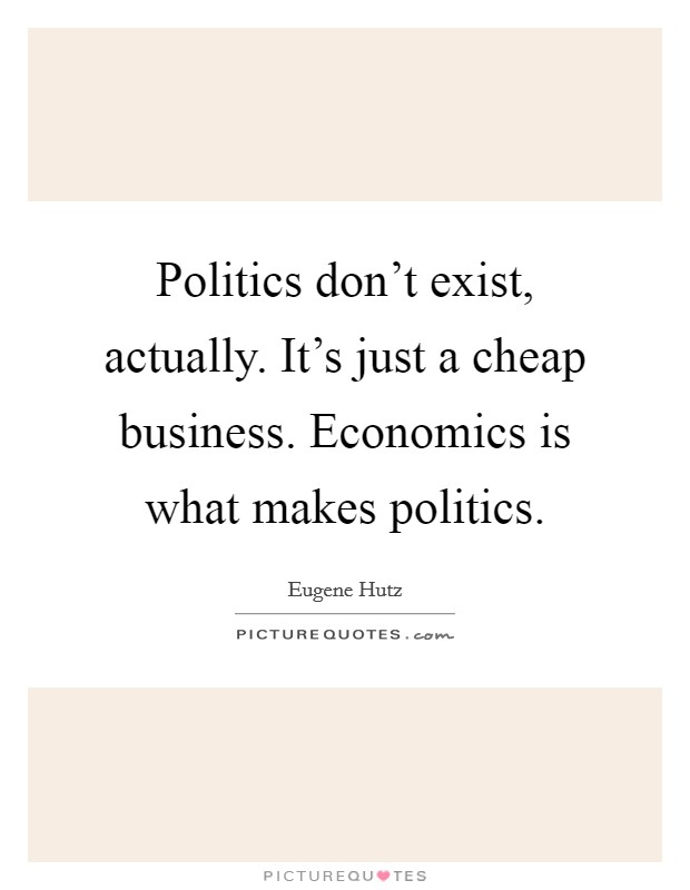 Politics don't exist, actually. It's just a cheap business. Economics is what makes politics Picture Quote #1