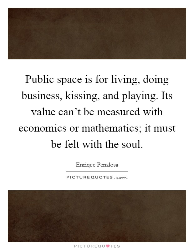 Public space is for living, doing business, kissing, and playing. Its value can't be measured with economics or mathematics; it must be felt with the soul. Picture Quote #1