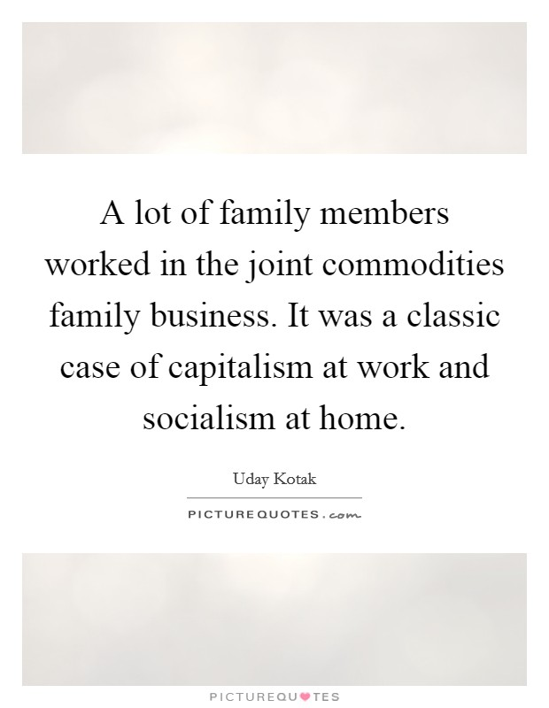 A lot of family members worked in the joint commodities family business. It was a classic case of capitalism at work and socialism at home Picture Quote #1