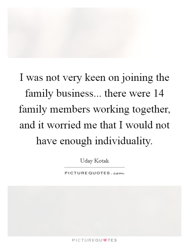 I was not very keen on joining the family business... there were 14 family members working together, and it worried me that I would not have enough individuality Picture Quote #1