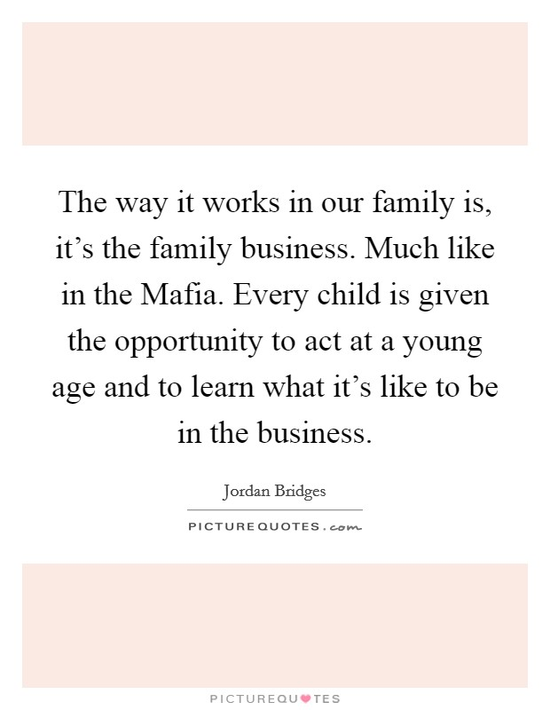 The way it works in our family is, it's the family business. Much like in the Mafia. Every child is given the opportunity to act at a young age and to learn what it's like to be in the business Picture Quote #1