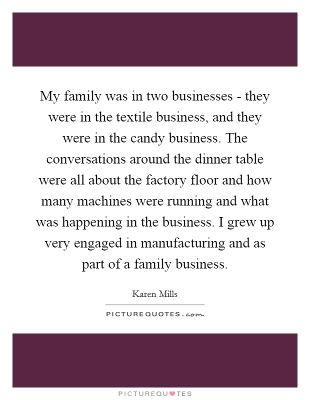 My family was in two businesses - they were in the textile business, and they were in the candy business. The conversations around the dinner table were all about the factory floor and how many machines were running and what was happening in the business. I grew up very engaged in manufacturing and as part of a family business Picture Quote #1