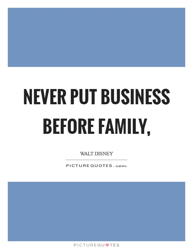 Never put business before family, Picture Quote #1