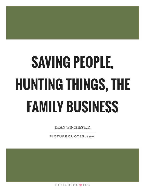 Saving people, hunting things, the family business Picture Quote #1