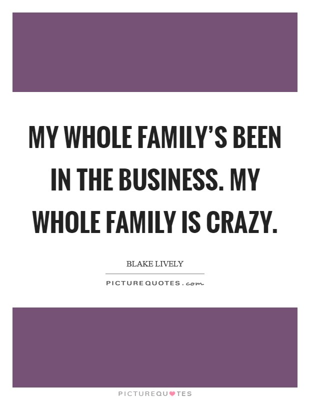 My whole family's been in the business. My whole family is crazy Picture Quote #1