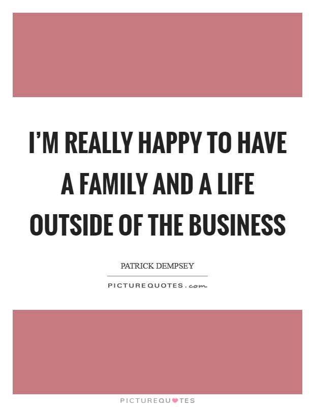 I'm really happy to have a family and a life outside of the business Picture Quote #1