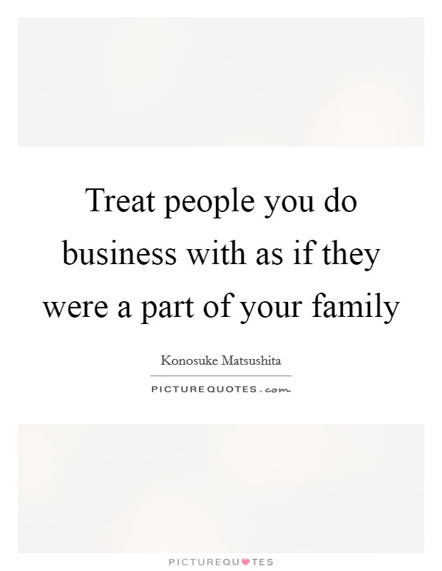 Treat people you do business with as if they were a part of your family Picture Quote #1