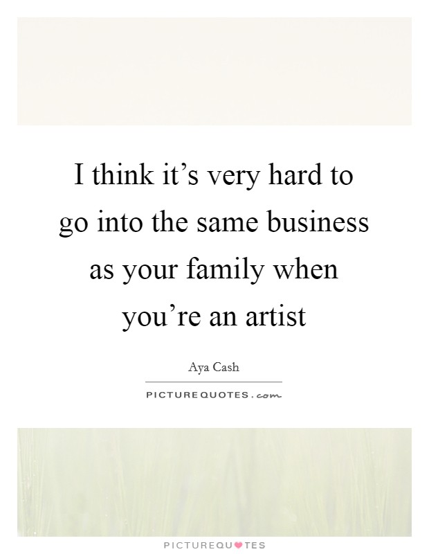 I think it's very hard to go into the same business as your family when you're an artist Picture Quote #1