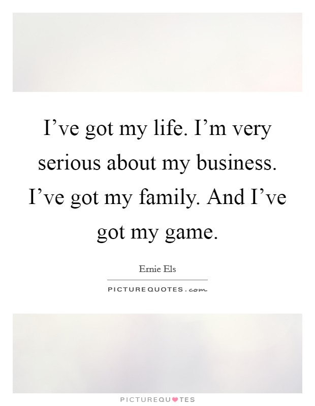I've got my life. I'm very serious about my business. I've got my family. And I've got my game Picture Quote #1