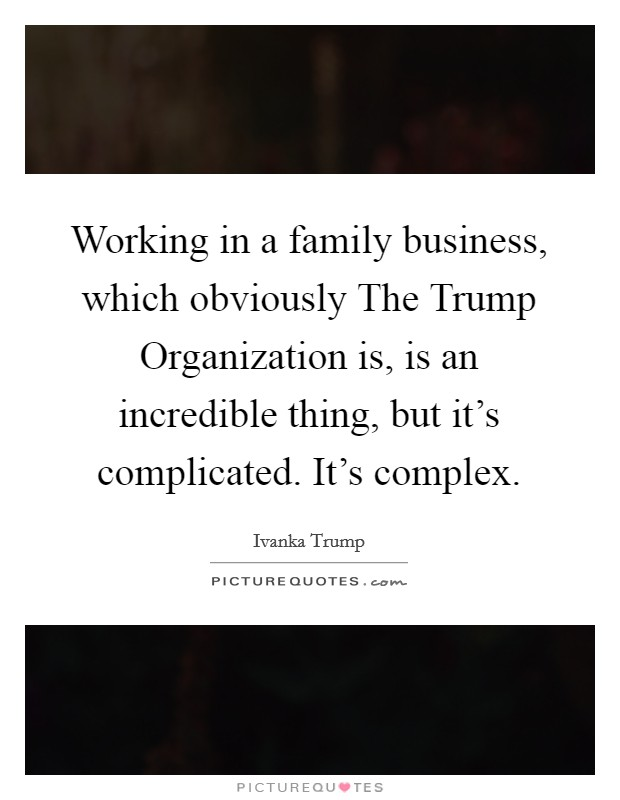 Working in a family business, which obviously The Trump Organization is, is an incredible thing, but it's complicated. It's complex Picture Quote #1