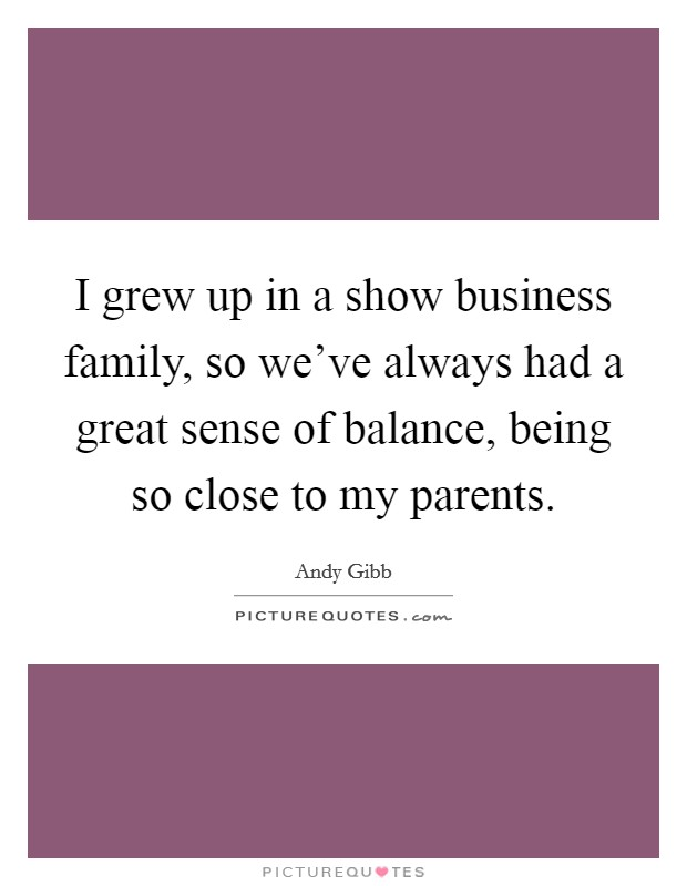 I grew up in a show business family, so we've always had a great sense of balance, being so close to my parents Picture Quote #1