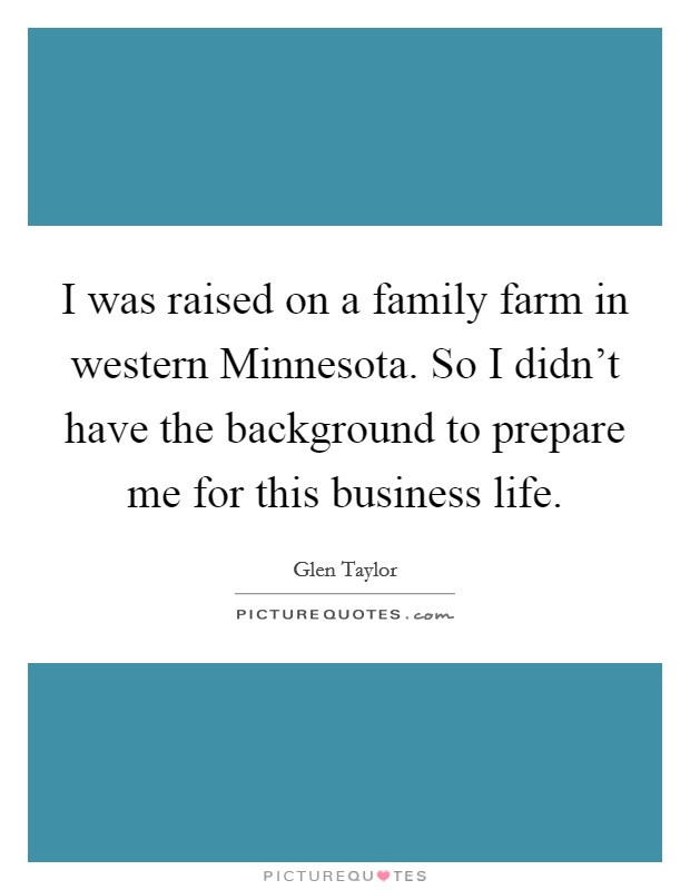 I was raised on a family farm in western Minnesota. So I didn't have the background to prepare me for this business life Picture Quote #1