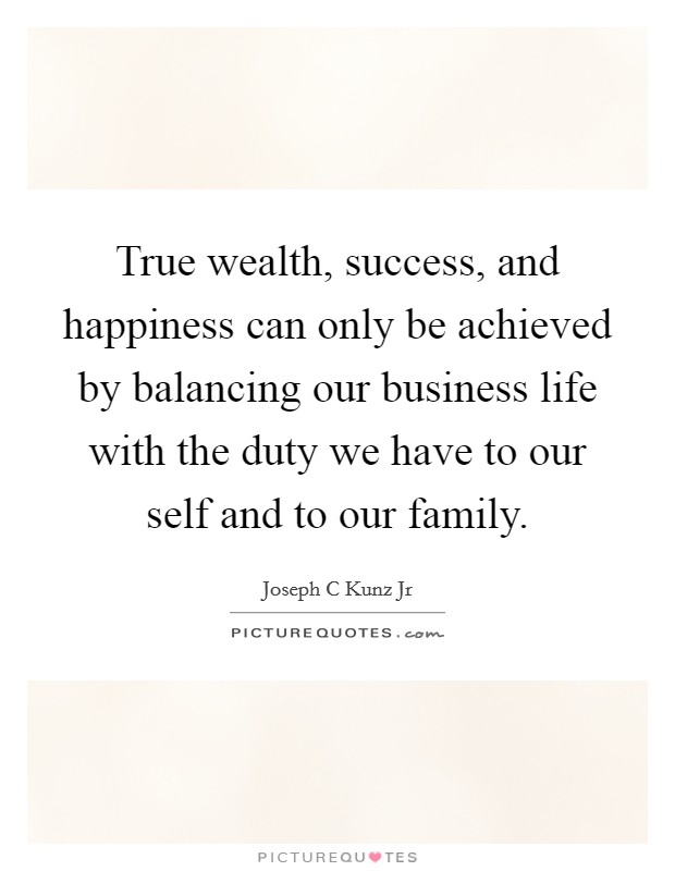 True wealth, success, and happiness can only be achieved by balancing our business life with the duty we have to our self and to our family. Picture Quote #1
