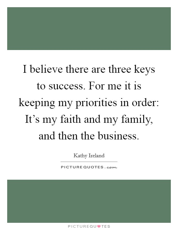I believe there are three keys to success. For me it is keeping my priorities in order: It's my faith and my family, and then the business Picture Quote #1