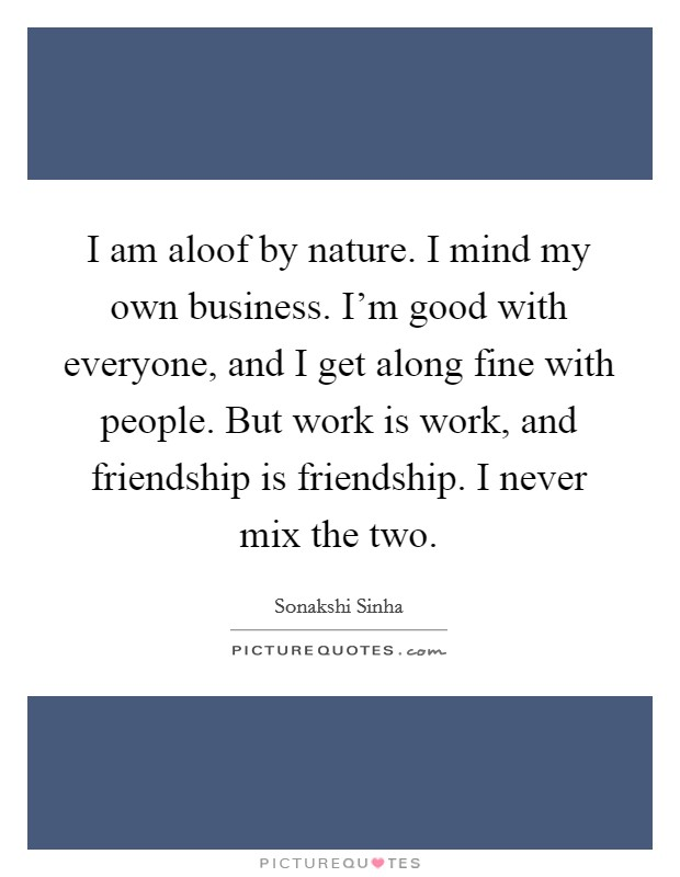 I am aloof by nature. I mind my own business. I'm good with everyone, and I get along fine with people. But work is work, and friendship is friendship. I never mix the two Picture Quote #1