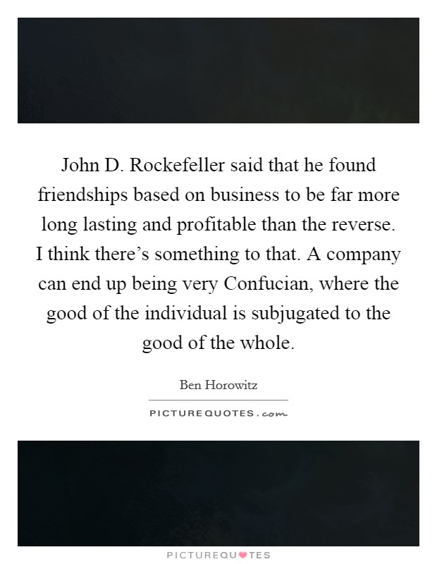 John D. Rockefeller said that he found friendships based on business to be far more long lasting and profitable than the reverse. I think there's something to that. A company can end up being very Confucian, where the good of the individual is subjugated to the good of the whole Picture Quote #1