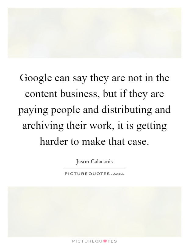 Google can say they are not in the content business, but if they are paying people and distributing and archiving their work, it is getting harder to make that case Picture Quote #1