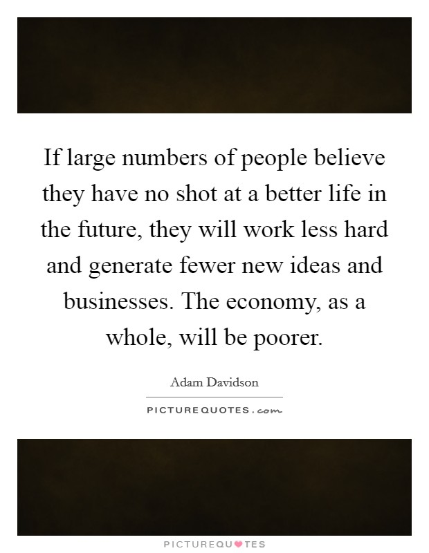 If large numbers of people believe they have no shot at a better life in the future, they will work less hard and generate fewer new ideas and businesses. The economy, as a whole, will be poorer Picture Quote #1