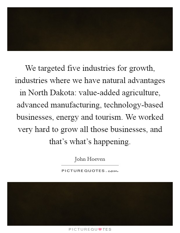 We targeted five industries for growth, industries where we have natural advantages in North Dakota: value-added agriculture, advanced manufacturing, technology-based businesses, energy and tourism. We worked very hard to grow all those businesses, and that's what's happening Picture Quote #1