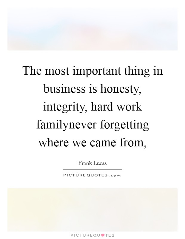 The most important thing in business is honesty, integrity, hard work familynever forgetting where we came from, Picture Quote #1