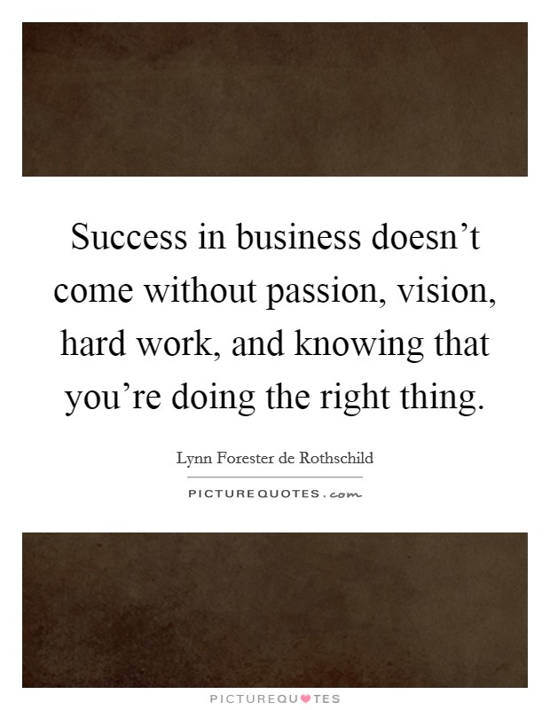 Success in business doesn't come without passion, vision, hard work, and knowing that you're doing the right thing Picture Quote #1