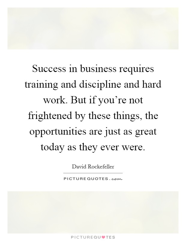 Success in business requires training and discipline and hard work. But if you're not frightened by these things, the opportunities are just as great today as they ever were Picture Quote #1