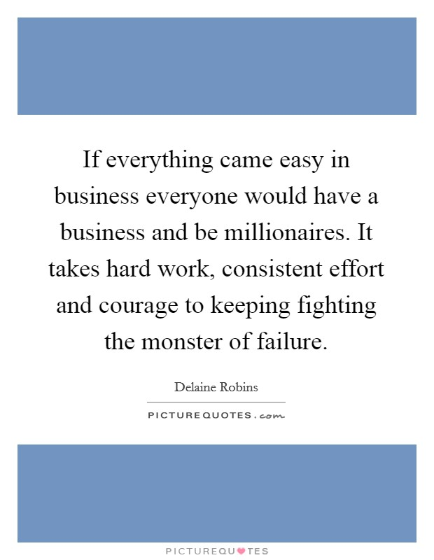 If everything came easy in business everyone would have a business and be millionaires. It takes hard work, consistent effort and courage to keeping fighting the monster of failure Picture Quote #1