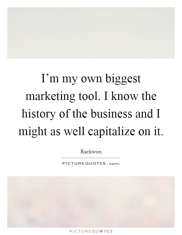 I'm my own biggest marketing tool. I know the history of the business and I might as well capitalize on it Picture Quote #1
