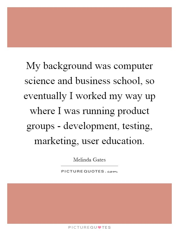 My background was computer science and business school, so eventually I worked my way up where I was running product groups - development, testing, marketing, user education Picture Quote #1