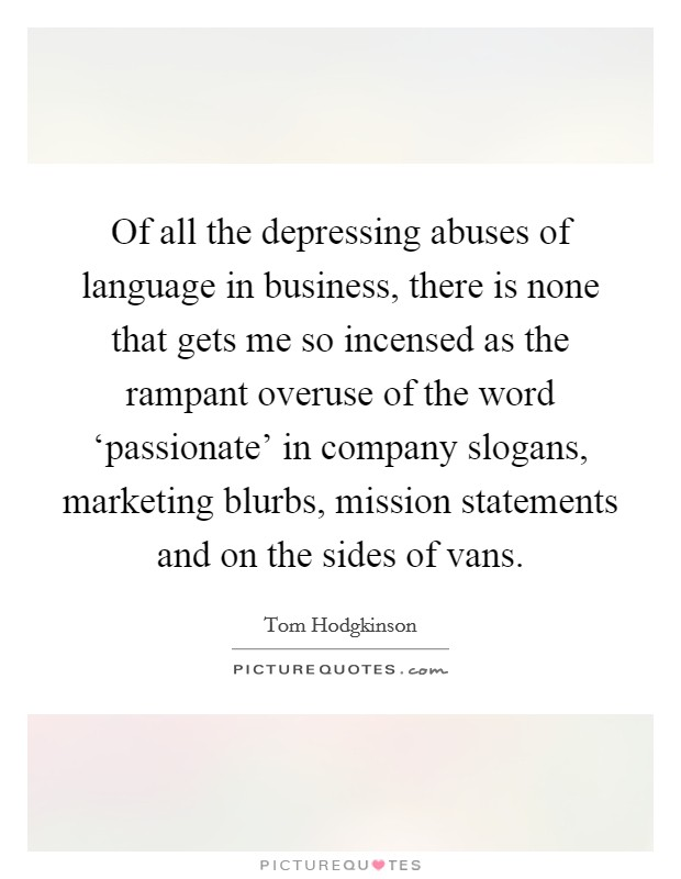 Of all the depressing abuses of language in business, there is none that gets me so incensed as the rampant overuse of the word 'passionate' in company slogans, marketing blurbs, mission statements and on the sides of vans Picture Quote #1