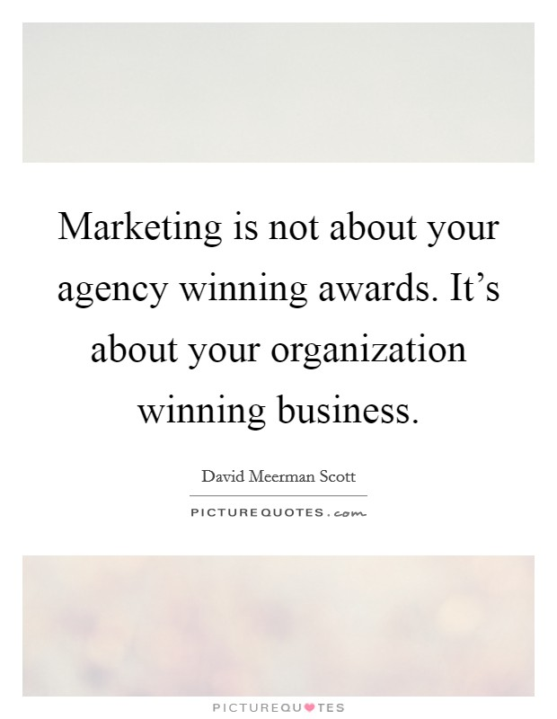 Marketing is not about your agency winning awards. It's about your organization winning business Picture Quote #1